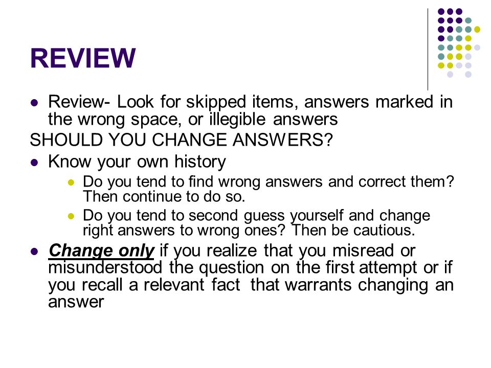 REVIEW Review- Look for skipped items, answers marked in the wrong space, or illegible answers SHOULD YOU CHANGE ANSWERS.