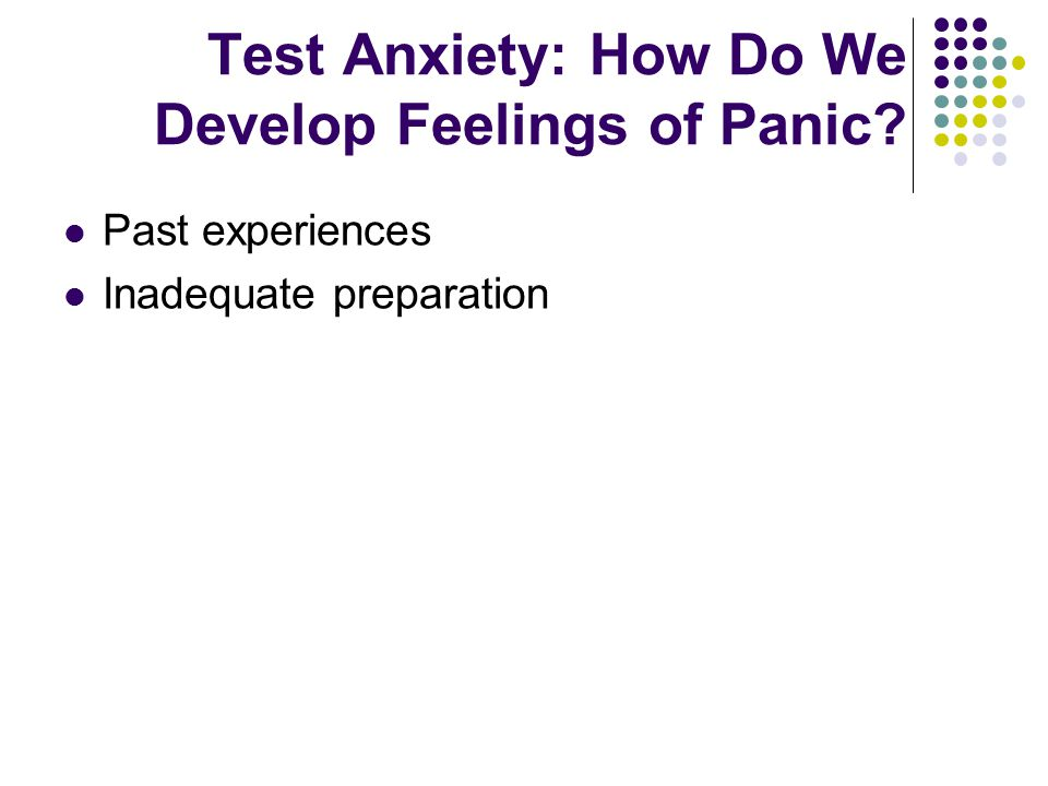 Test Anxiety: How Do We Develop Feelings of Panic Past experiences Inadequate preparation