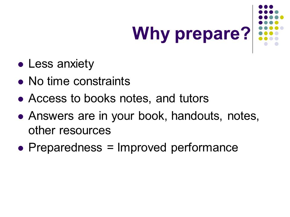 Why prepare? Less anxiety No time constraints Access to books notes, and tutors Answers are in your book, handouts, notes, other resources Preparednes