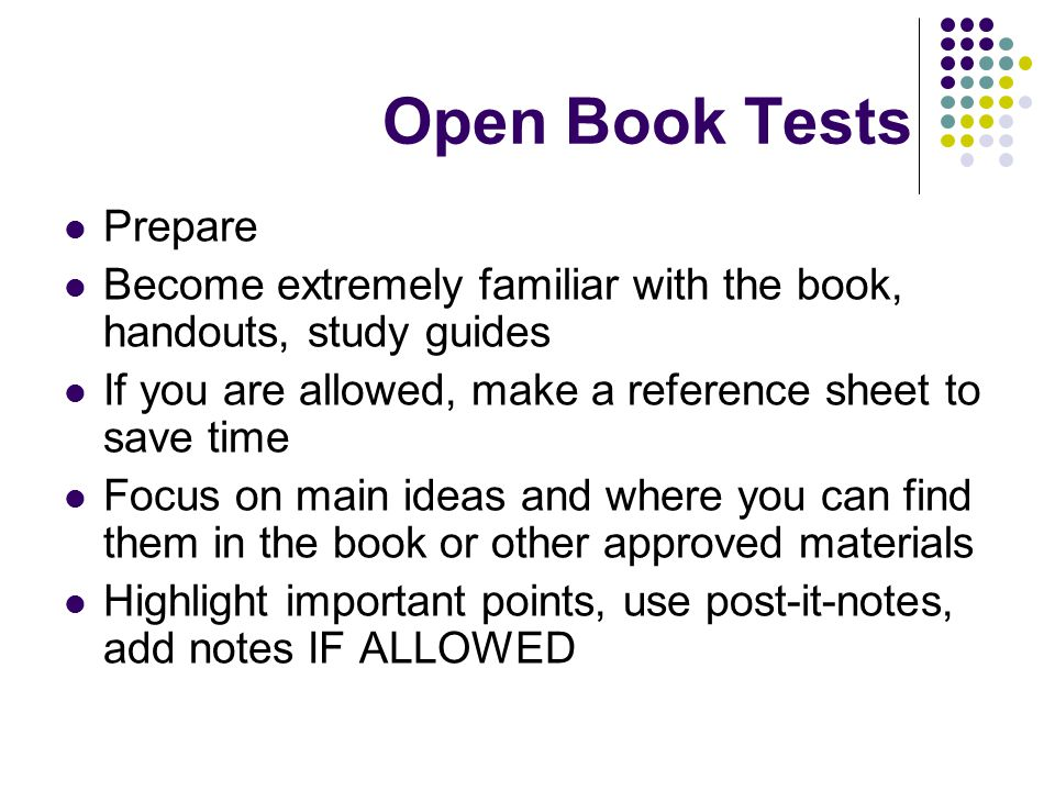 Open Book Tests Prepare Become extremely familiar with the book, handouts, study guides If you are allowed, make a reference sheet to save time Focus on main ideas and where you can find them in the book or other approved materials Highlight important points, use post-it-notes, add notes IF ALLOWED