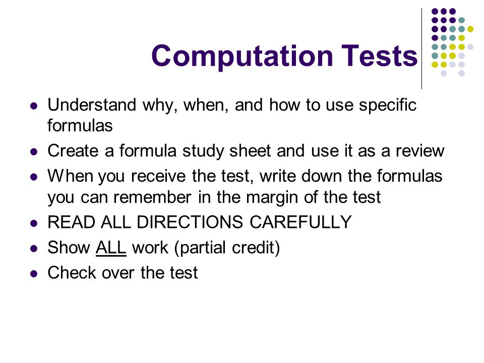 Computation Tests Understand why, when, and how to use specific formulas Create a formula study sheet and use it as a review When you receive the test