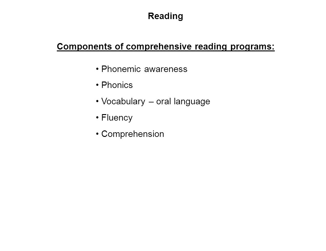 Reading Components of comprehensive reading programs: Phonemic awareness Phonics Vocabulary – oral language Fluency Comprehension
