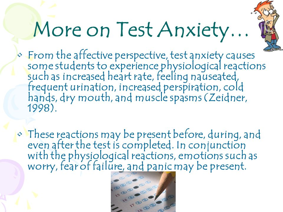 More on Test Anxiety… From the affective perspective, test anxiety causes some students to experience physiological reactions such as increased heart rate, feeling nauseated, frequent urination, increased perspiration, cold hands, dry mouth, and muscle spasms (Zeidner, 1998).
