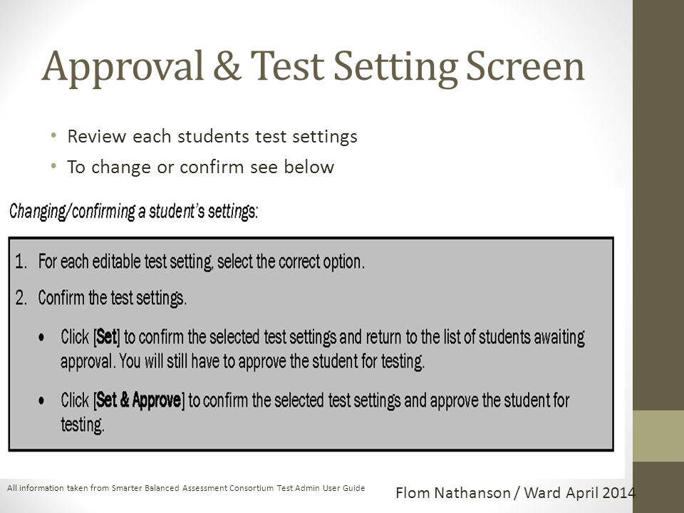 Approval & Test Setting Screen Review each students test settings To change or confirm see below All information taken from Smarter Balanced Assessment Consortium Test Admin User Guide Flom Nathanson / Ward April 2014