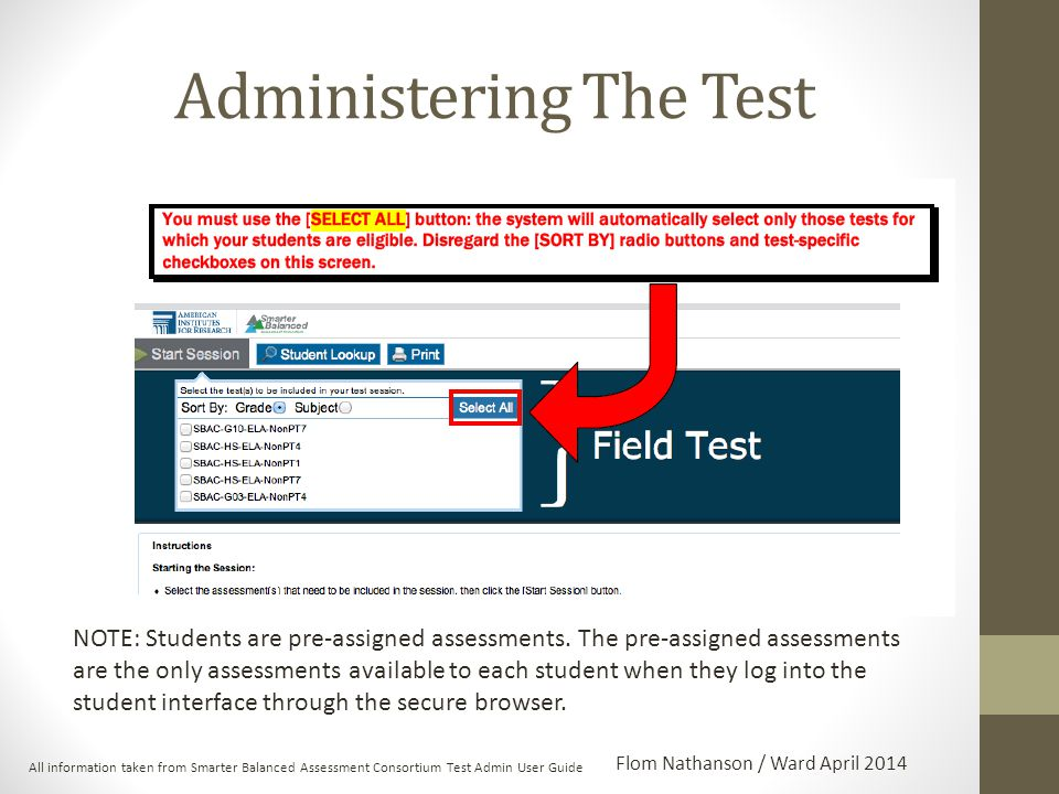 Administering The Test All information taken from Smarter Balanced Assessment Consortium Test Admin User Guide Flom Nathanson / Ward April 2014 NOTE: Students are pre-assigned assessments.
