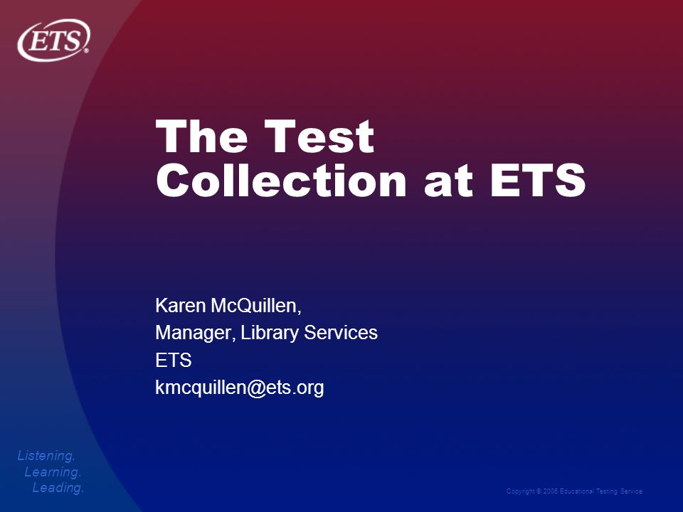 Copyright © 2006 Educational Testing Service Listening. Learning. Leading. The Test Collection at ETS Karen McQuillen, Manager, Library Services ETS k