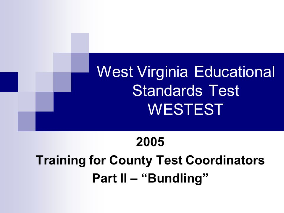West Virginia Educational Standards Test WESTEST 2005 Training for County Test Coordinators Part II – Bundling