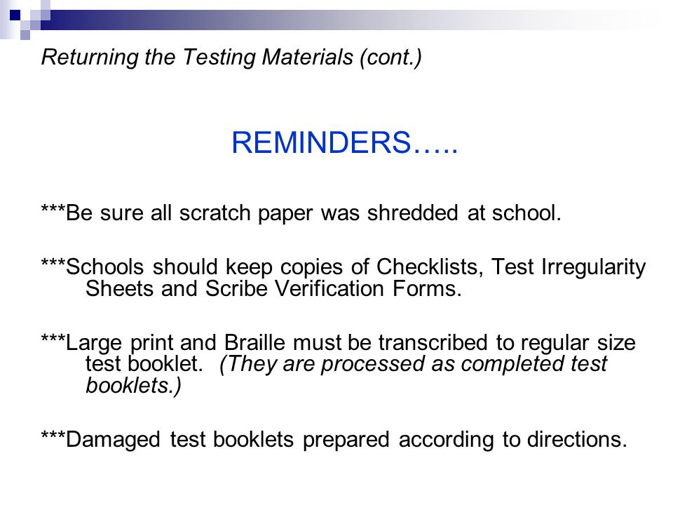 Returning the Testing Materials (cont.) REMINDERS….. ***Be sure all scratch paper was shredded at school. ***Schools should keep copies of Checklists,