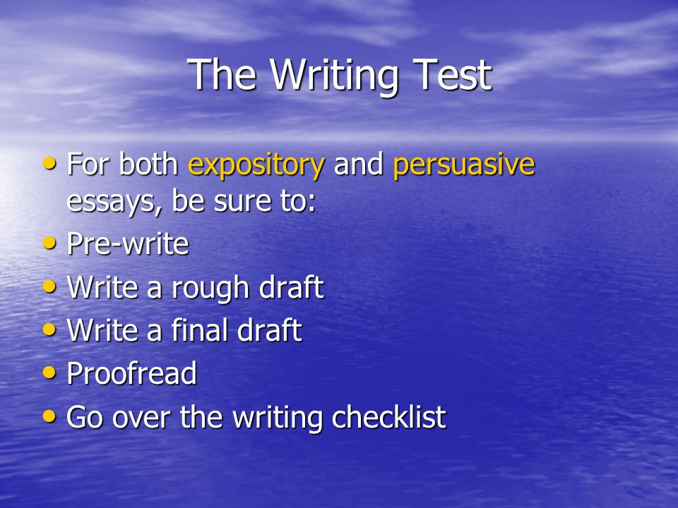 The Writing Test For both expository and persuasive essays, be sure to: For both expository and persuasive essays, be sure to: Pre-write Pre-write Write a rough draft Write a rough draft Write a final draft Write a final draft Proofread Proofread Go over the writing checklist Go over the writing checklist