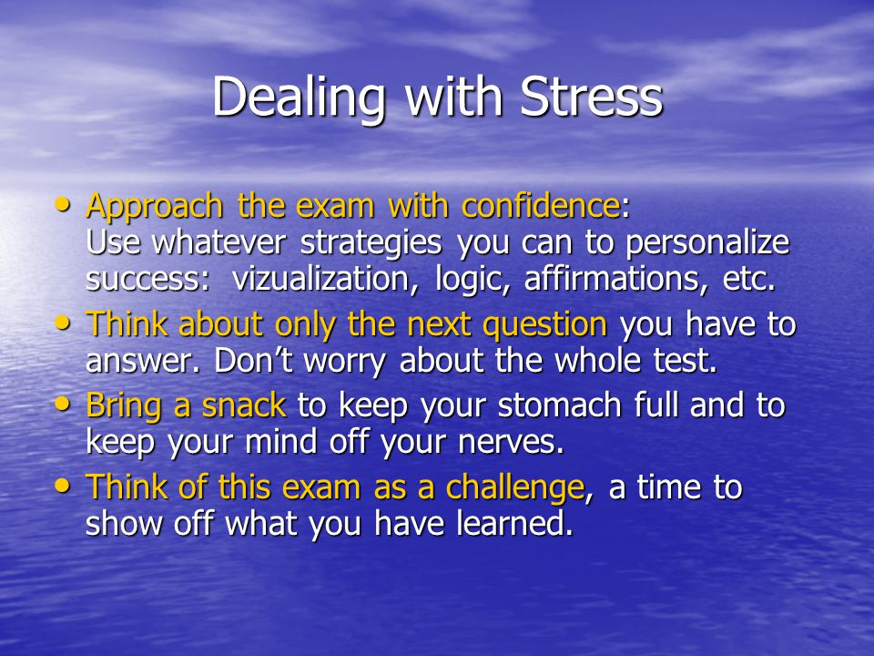 Dealing with Stress Approach the exam with confidence: Use whatever strategies you can to personalize success: vizualization, logic, affirmations, etc.