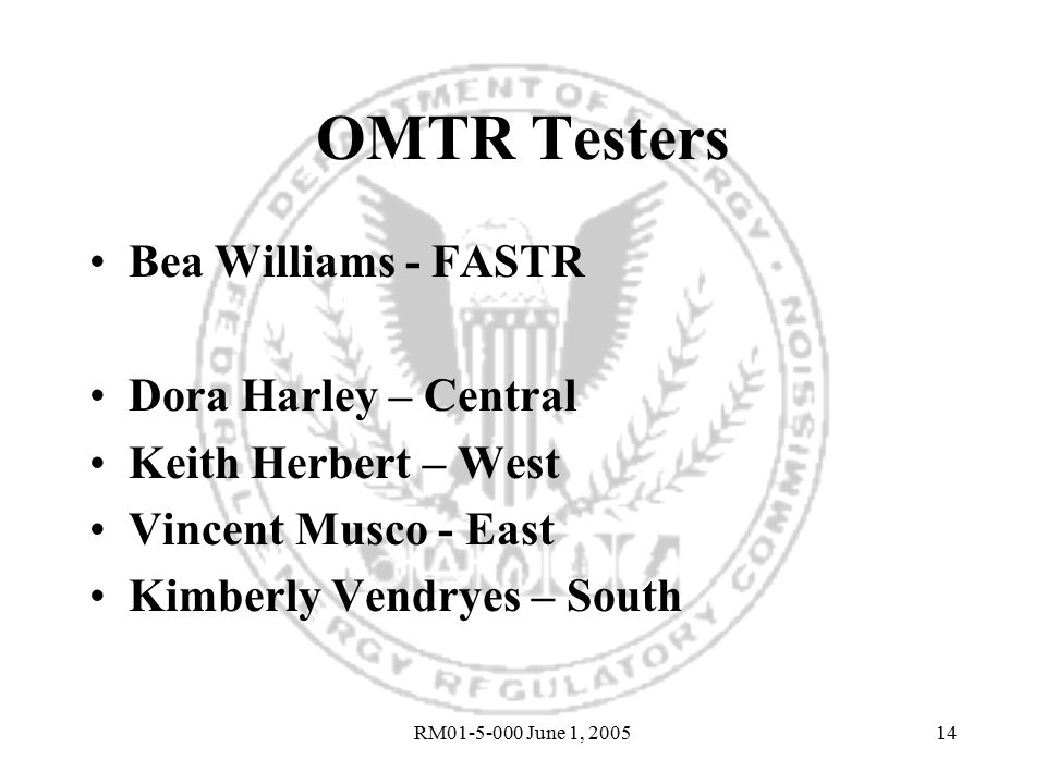 RM01-5-000 June 1, 200514 OMTR Testers Bea Williams - FASTR Dora Harley – Central Keith Herbert – West Vincent Musco - East Kimberly Vendryes – South