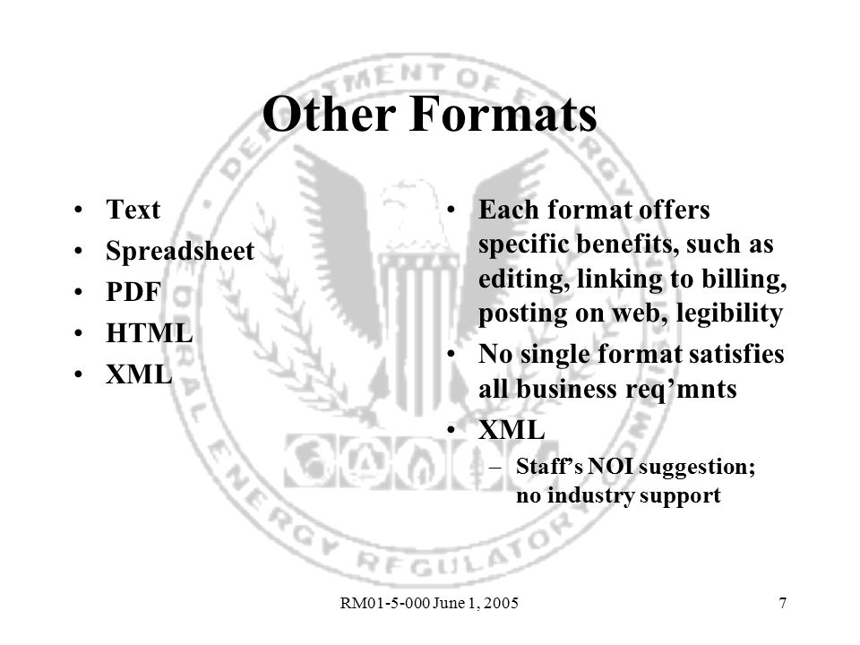 RM01-5-000 June 1, 20057 Other Formats Text Spreadsheet PDF HTML XML Each format offers specific benefits, such as editing, linking to billing, posting on web, legibility No single format satisfies all business req'mnts XML –Staff's NOI suggestion; no industry support