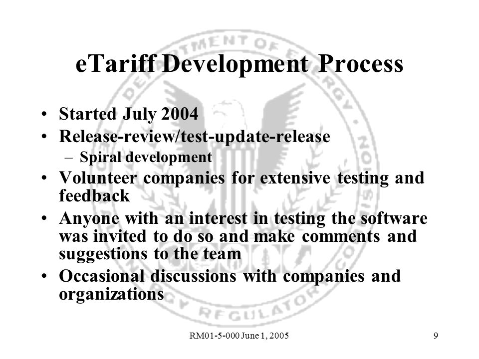 RM01-5-000 June 1, 20059 eTariff Development Process Started July 2004 Release-review/test-update-release –Spiral development Volunteer companies for extensive testing and feedback Anyone with an interest in testing the software was invited to do so and make comments and suggestions to the team Occasional discussions with companies and organizations