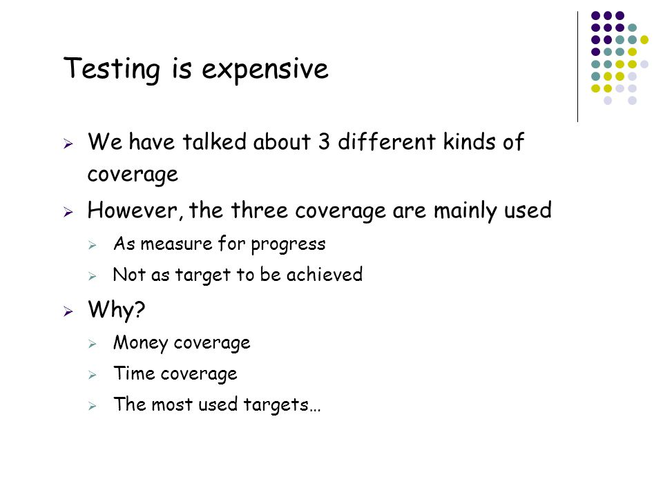 2 Testing is expensive  We have talked about 3 different kinds of coverage  However, the three coverage are mainly used  As measure for progress 