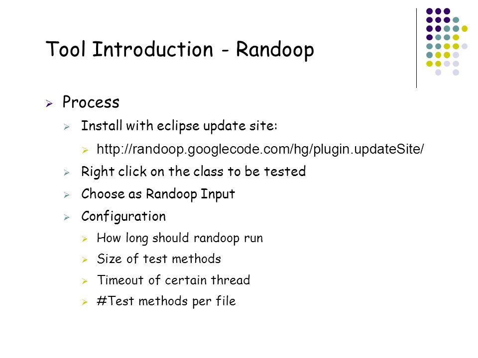 20 Tool Introduction - Randoop  Process  Install with eclipse update site:  http://randoop.googlecode.com/hg/plugin.updateSite/  Right click on th
