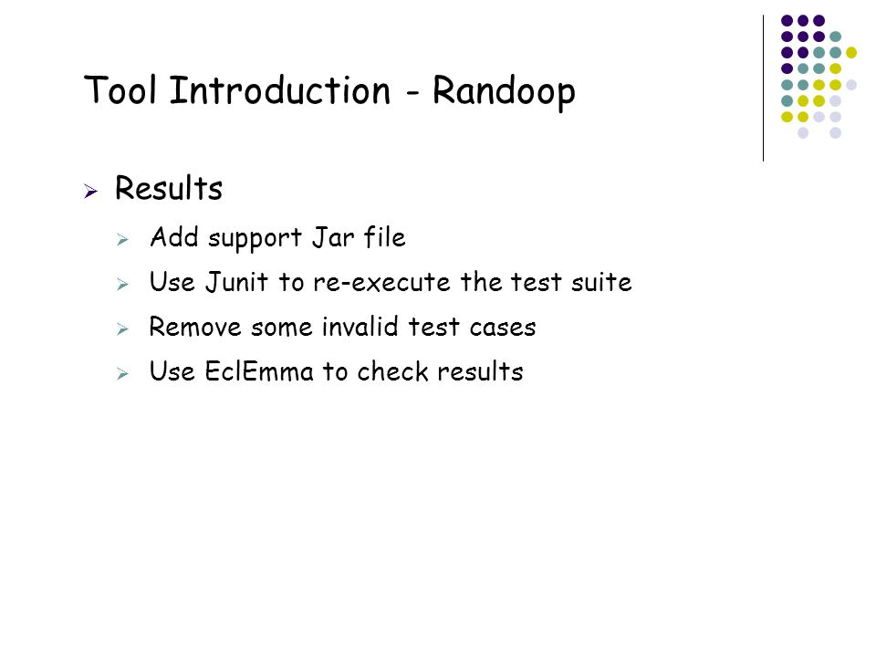 21 Tool Introduction - Randoop  Results  Add support Jar file  Use Junit to re-execute the test suite  Remove some invalid test cases  Use EclEmm