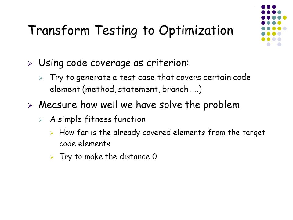 27 Transform Testing to Optimization  Using code coverage as criterion:  Try to generate a test case that covers certain code element (method, state