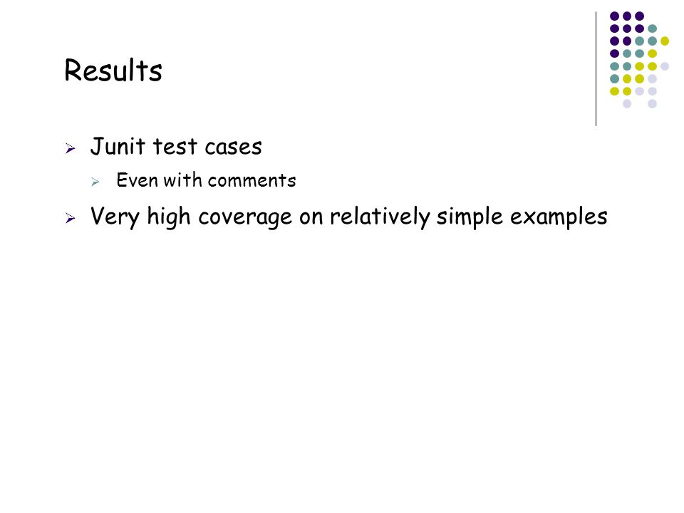 34 Results  Junit test cases  Even with comments  Very high coverage on relatively simple examples