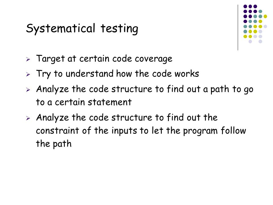 35 Systematical testing  Target at certain code coverage  Try to understand how the code works  Analyze the code structure to find out a path to go