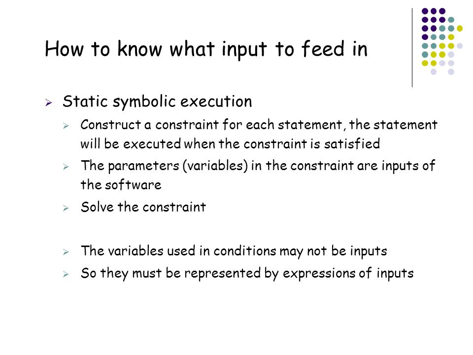 38 How to know what input to feed in  Static symbolic execution  Construct a constraint for each statement, the statement will be executed when the
