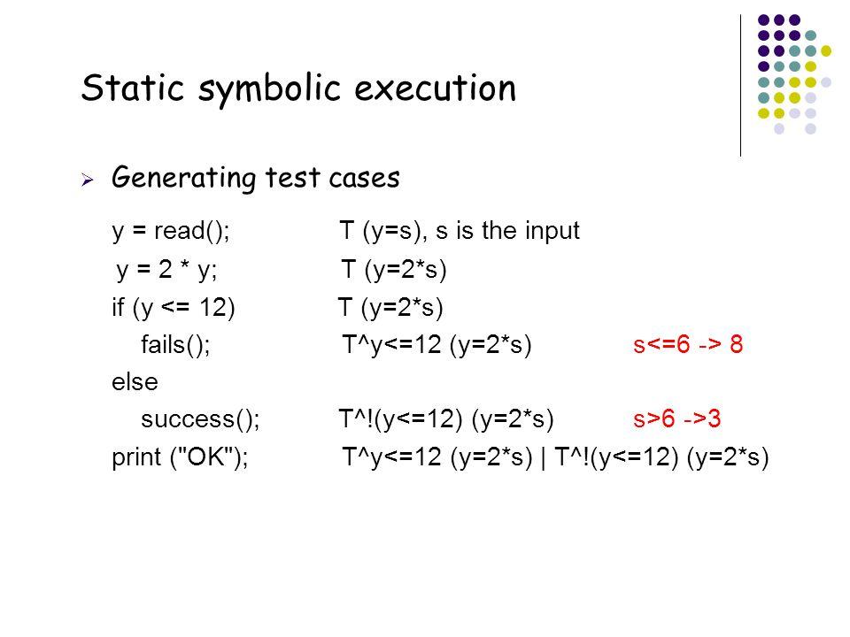 40 Static symbolic execution  Generating test cases y = read(); T (y=s), s is the input y = 2 * y; T (y=2*s) if (y <= 12) T (y=2*s) fails(); T^y 8 el