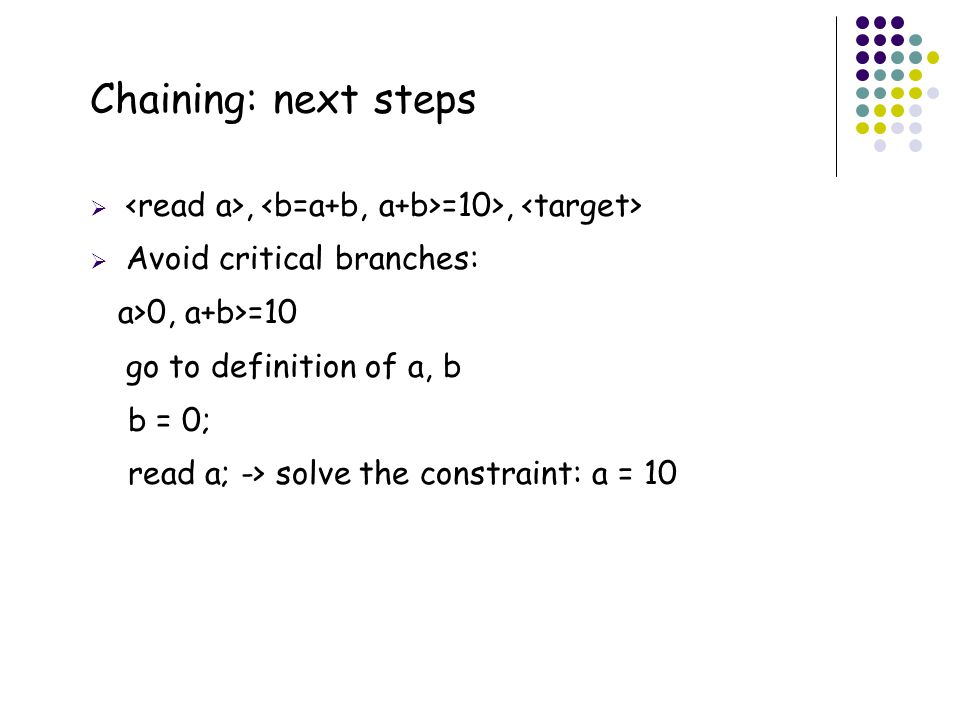 48 Chaining: next steps , =10>,  Avoid critical branches: a>0, a+b>=10 go to definition of a, b b = 0; read a; -> solve the constraint: a = 10