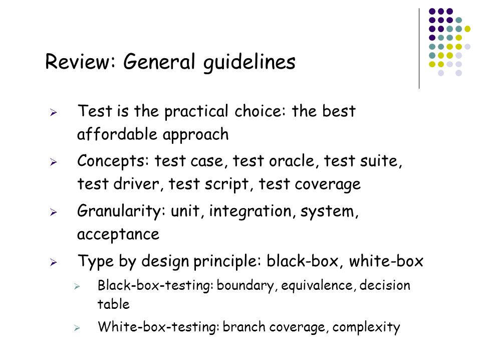55 Review: General guidelines  Test is the practical choice: the best affordable approach  Concepts: test case, test oracle, test suite, test driver