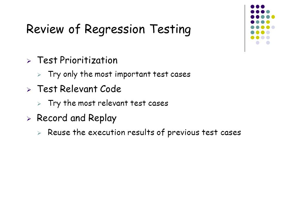 59 Review of Regression Testing  Test Prioritization  Try only the most important test cases  Test Relevant Code  Try the most relevant test cases