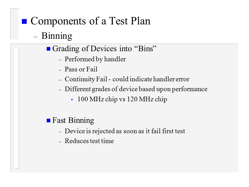 n Components of a Test Plan – Binning n Grading of Devices into Bins – Performed by handler – Pass or Fail – Continuity Fail - could indicate handler error – Different grades of device based upon performance 100 MHz chip vs 120 MHz chip n Fast Binning – Device is rejected as soon as it fail first test – Reduces test time