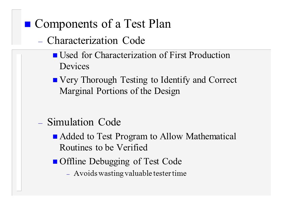 n Components of a Test Plan – Characterization Code n Used for Characterization of First Production Devices n Very Thorough Testing to Identify and Correct Marginal Portions of the Design – Simulation Code n Added to Test Program to Allow Mathematical Routines to be Verified n Offline Debugging of Test Code – Avoids wasting valuable tester time
