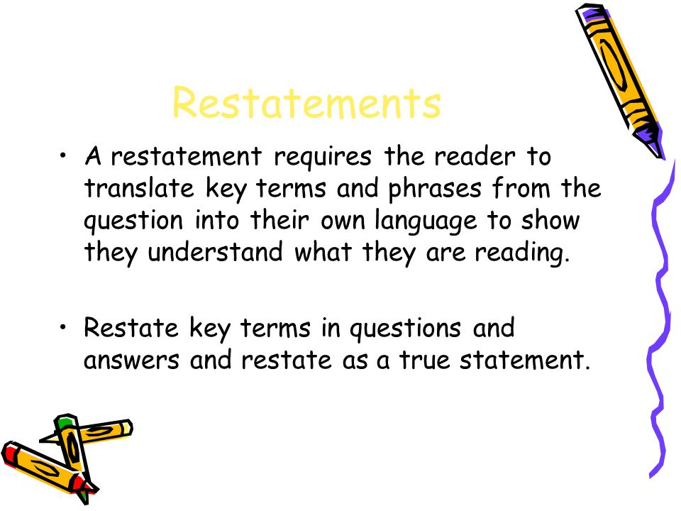 Restatements A restatement requires the reader to translate key terms and phrases from the question into their own language to show they understand what they are reading.