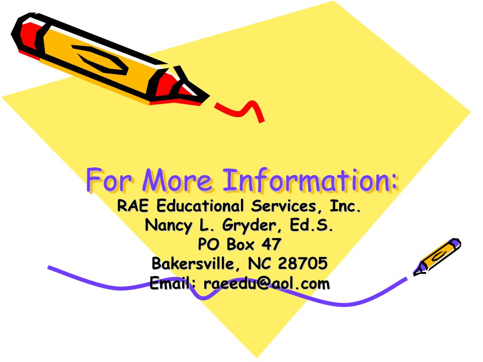 For More Information: RAE Educational Services, Inc. Nancy L. Gryder, Ed.S. PO Box 47 Bakersville, NC 28705 Email: raeedu@aol.com