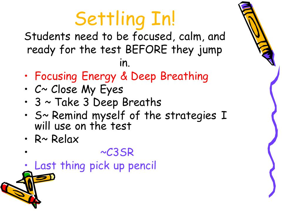 Settling In. Students need to be focused, calm, and ready for the test BEFORE they jump in.