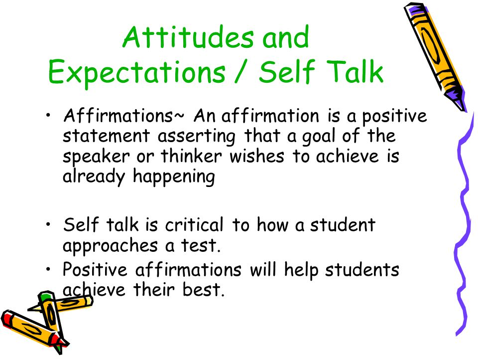 Attitudes and Expectations / Self Talk Affirmations~ An affirmation is a positive statement asserting that a goal of the speaker or thinker wishes to achieve is already happening Self talk is critical to how a student approaches a test.