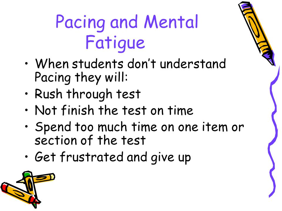 Pacing and Mental Fatigue When students don't understand Pacing they will: Rush through test Not finish the test on time Spend too much time on one item or section of the test Get frustrated and give up