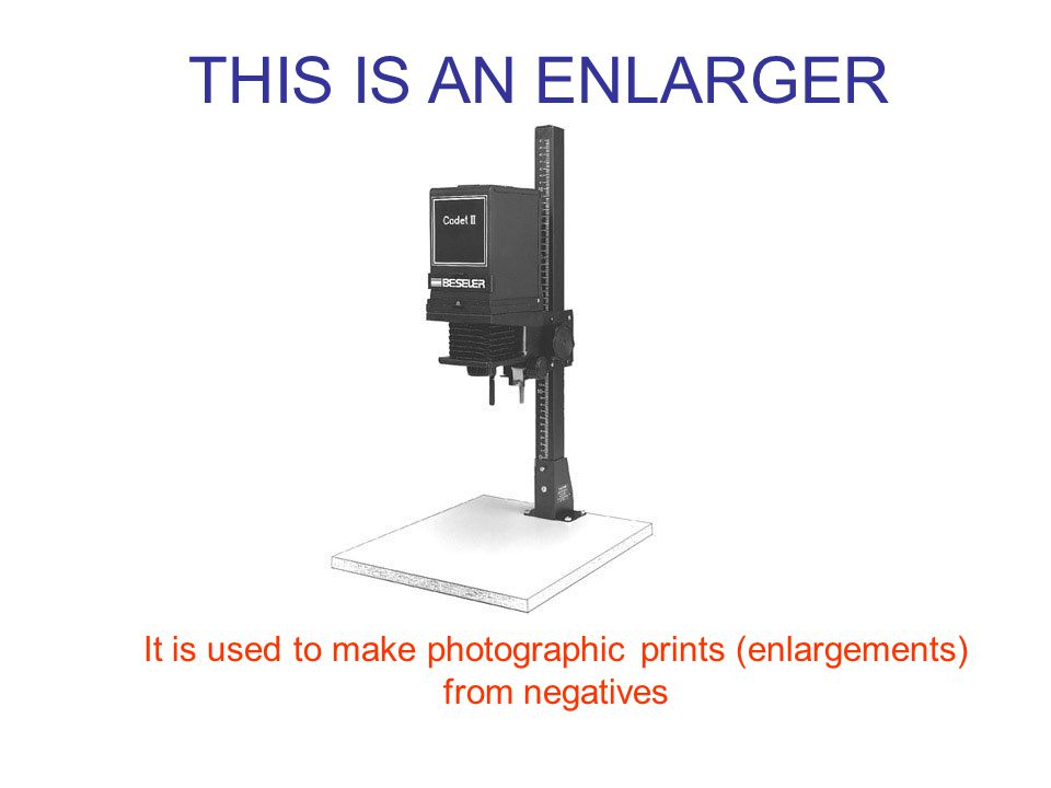 THIS IS AN ENLARGER It is used to make photographic prints (enlargements) from negatives