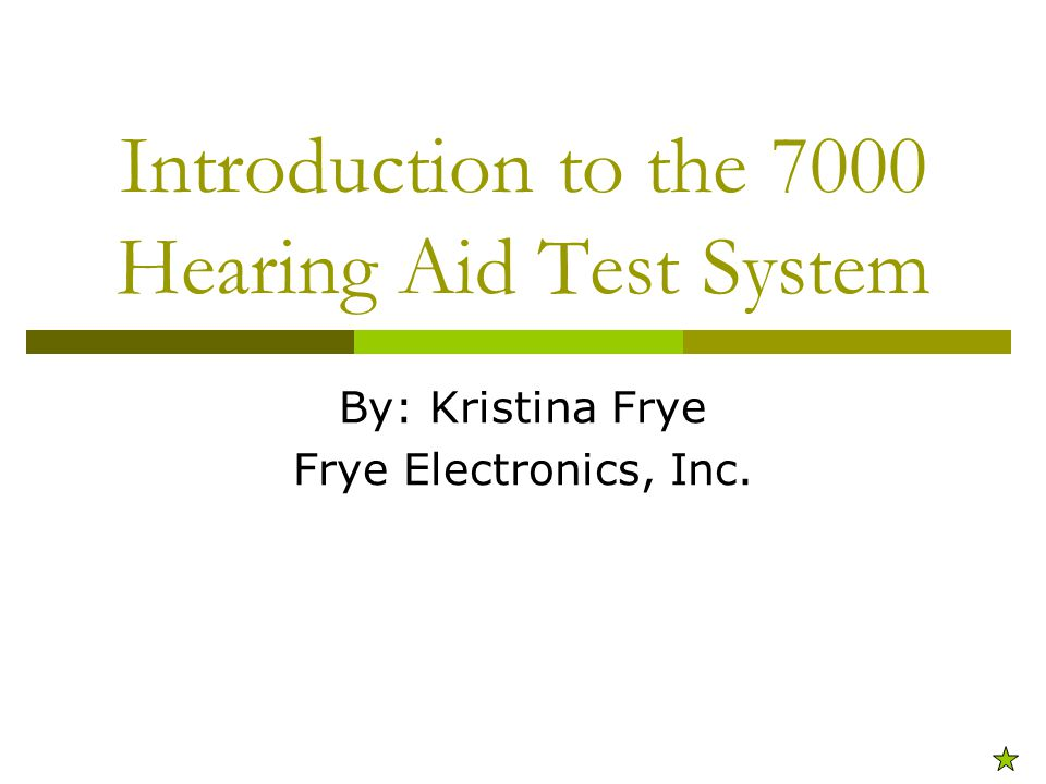 Introduction to the 7000 Hearing Aid Test System By: Kristina Frye Frye Electronics, Inc.