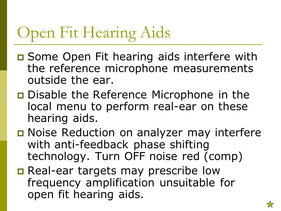 Open Fit Hearing Aids  Some Open Fit hearing aids interfere with the reference microphone measurements outside the ear.