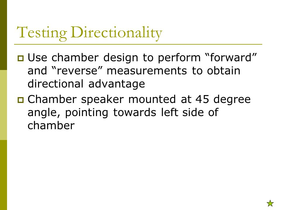 Testing Directionality  Use chamber design to perform forward and reverse measurements to obtain directional advantage  Chamber speaker mounted at 45 degree angle, pointing towards left side of chamber