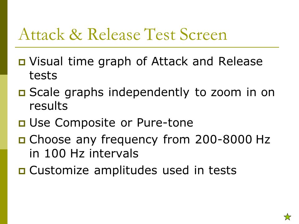 Attack & Release Test Screen  Visual time graph of Attack and Release tests  Scale graphs independently to zoom in on results  Use Composite or Pure-tone  Choose any frequency from 200-8000 Hz in 100 Hz intervals  Customize amplitudes used in tests