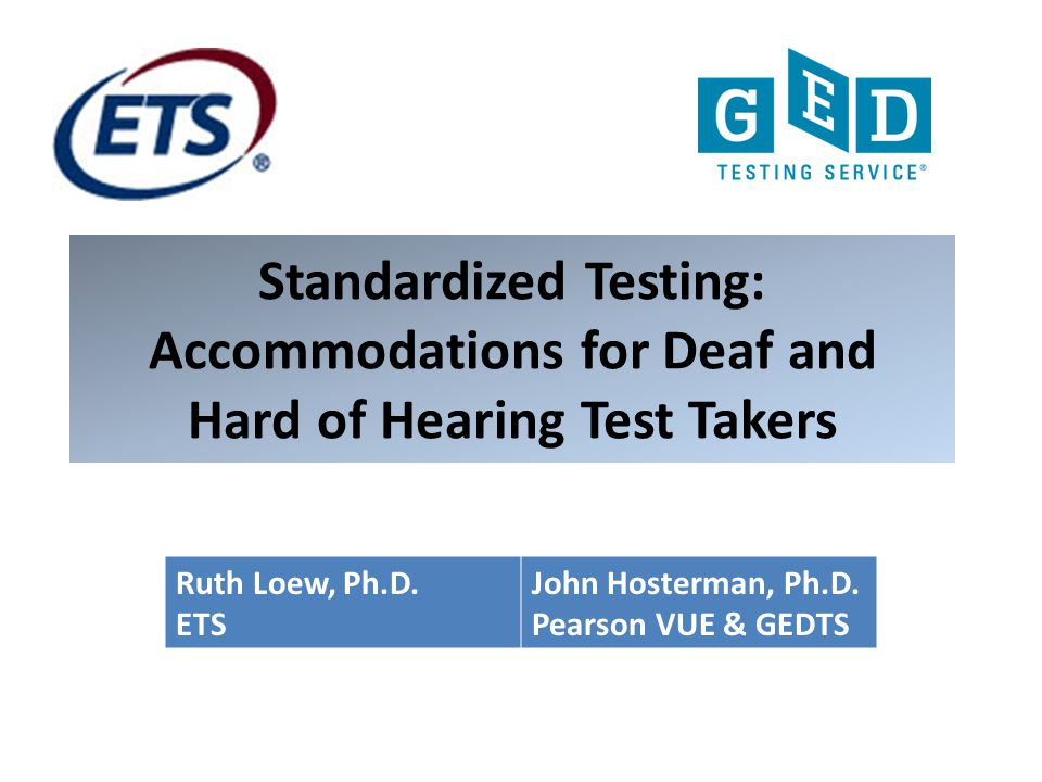 Standardized Testing: Accommodations for Deaf and Hard of Hearing Test Takers Ruth Loew, Ph.D. ETS John Hosterman, Ph.D. Pearson VUE & GEDTS