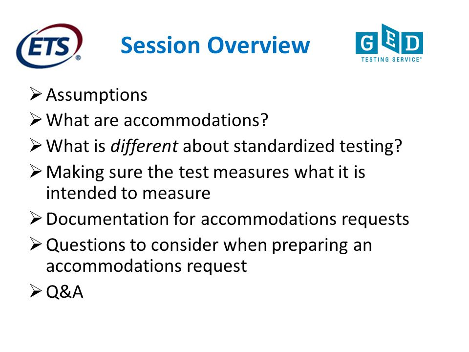 Session Overview  Assumptions  What are accommodations?  What is different about standardized testing?  Making sure the test measures what it is i