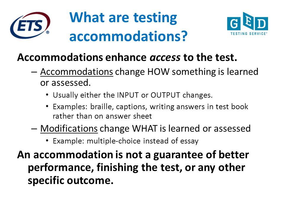 What are testing accommodations? Accommodations enhance access to the test. – Accommodations change HOW something is learned or assessed. Usually eith