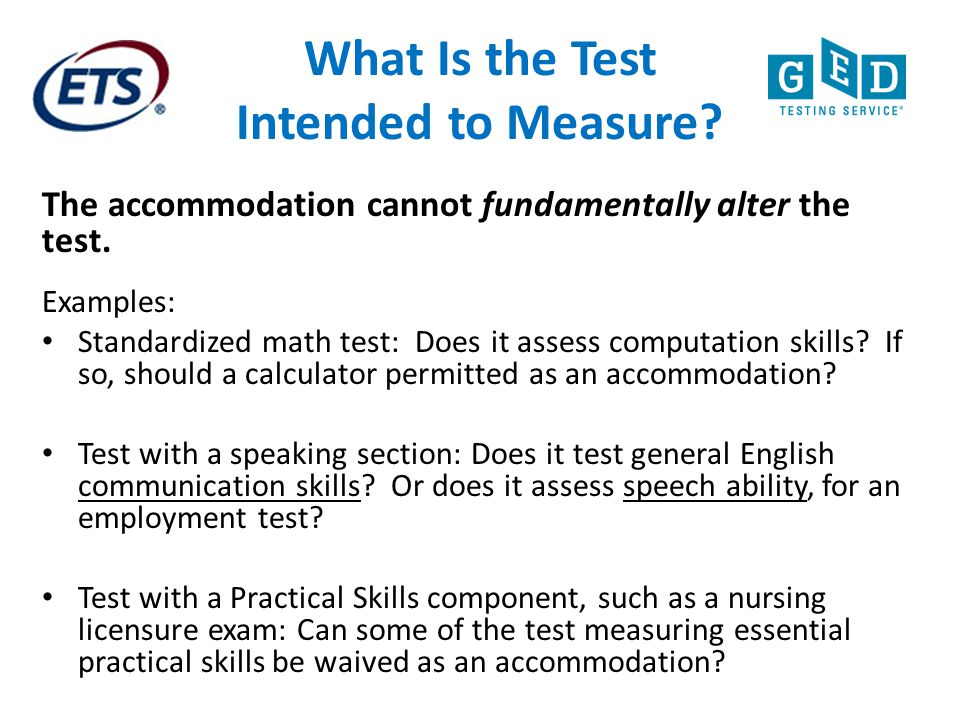 What Is the Test Intended to Measure? The accommodation cannot fundamentally alter the test. Examples: Standardized math test: Does it assess computat