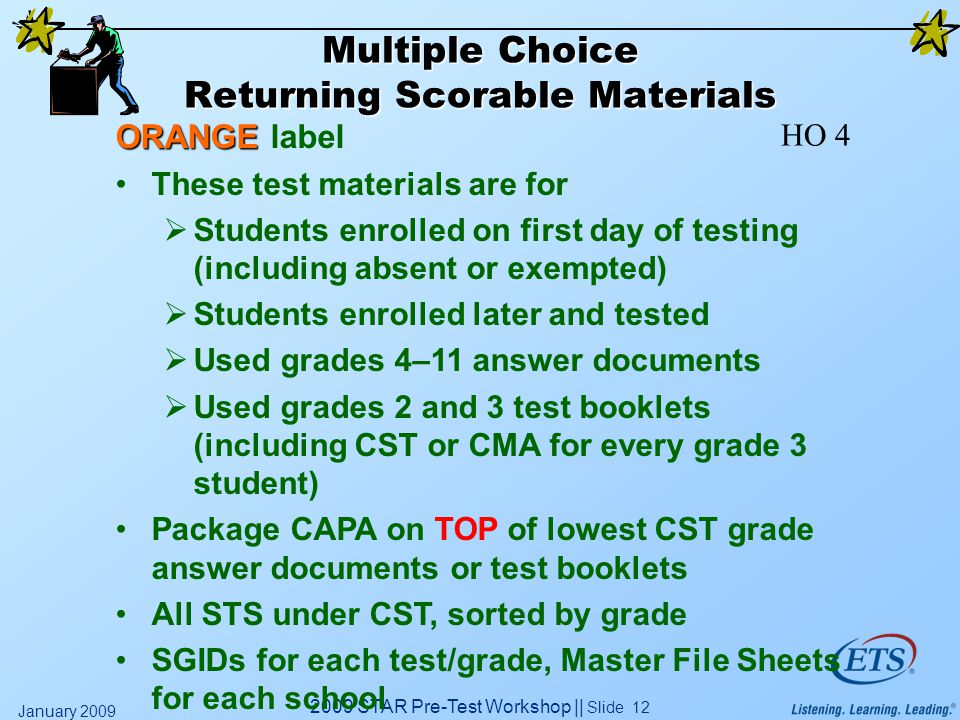 2009 STAR Pre-Test Workshop || Slide 12 January 2009 Multiple Choice Returning Scorable Materials ORANGE ORANGE label These test materials are for  Students enrolled on first day of testing (including absent or exempted)  Students enrolled later and tested  Used grades 4–11 answer documents  Used grades 2 and 3 test booklets (including CST or CMA for every grade 3 student) Package CAPA on TOP of lowest CST grade answer documents or test booklets All STS under CST, sorted by grade SGIDs for each test/grade, Master File Sheets for each school HO 4