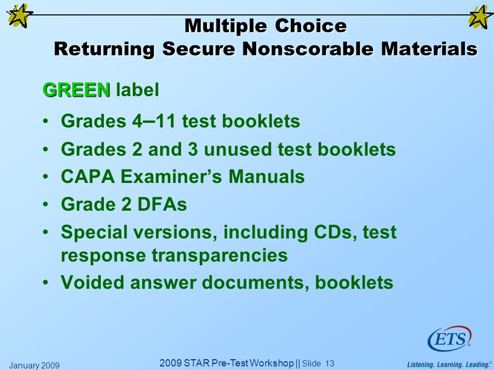 2009 STAR Pre-Test Workshop || Slide 13 January 2009 Multiple Choice Returning Secure Nonscorable Materials GREEN GREEN label Grades 4 – 11 test booklets Grades 2 and 3 unused test booklets CAPA Examiner's Manuals Grade 2 DFAs Special versions, including CDs, test response transparencies Voided answer documents, booklets