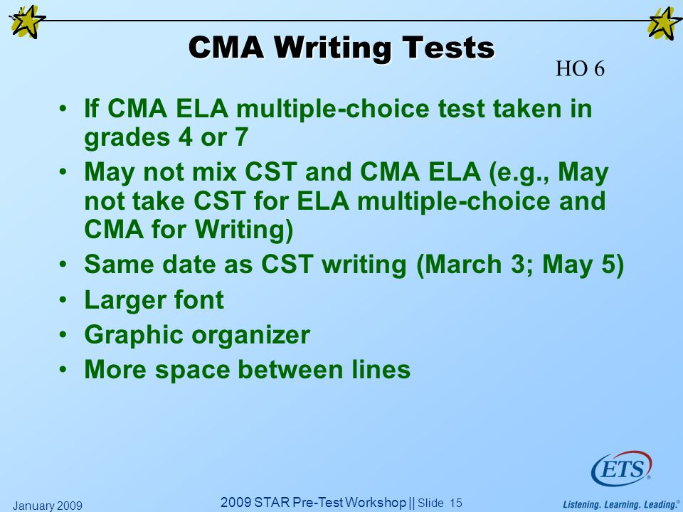 2009 STAR Pre-Test Workshop || Slide 15 January 2009 CMA Writing Tests If CMA ELA multiple-choice test taken in grades 4 or 7 May not mix CST and CMA