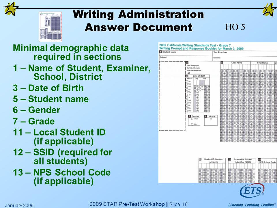 2009 STAR Pre-Test Workshop || Slide 16 January 2009 Writing Administration Answer Document Minimal demographic data required in sections 1 – Name of