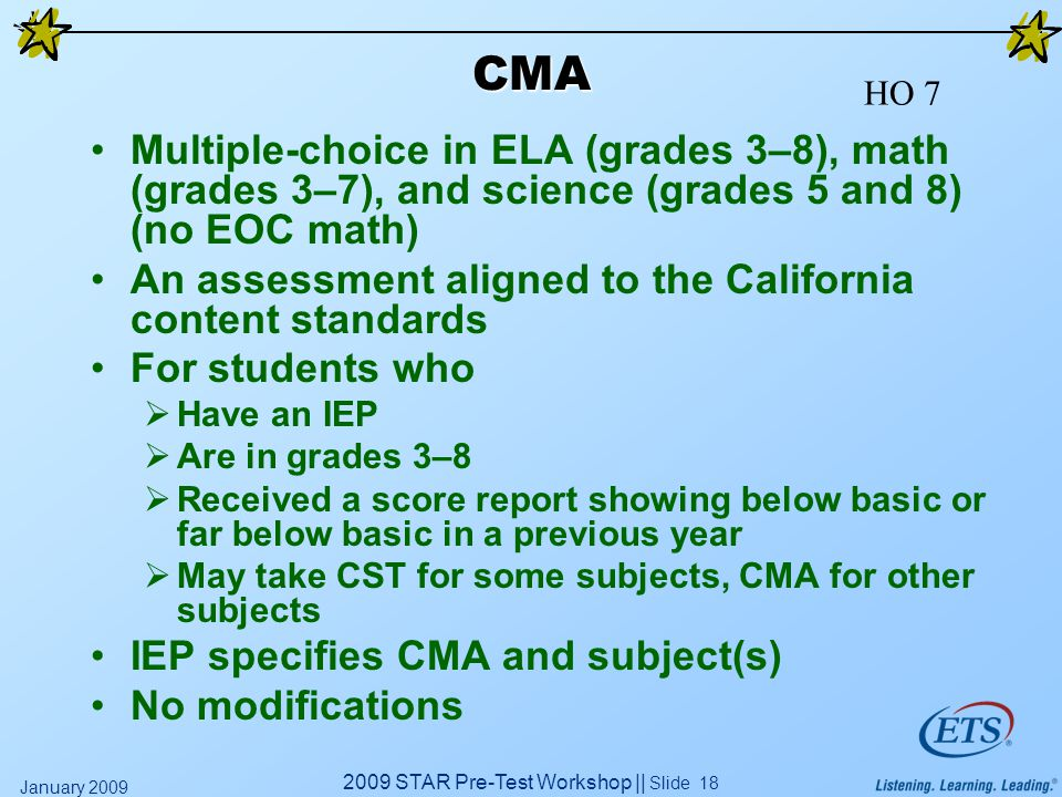 2009 STAR Pre-Test Workshop || Slide 18 January 2009 CMA Multiple-choice in ELA (grades 3–8), math (grades 3–7), and science (grades 5 and 8) (no EOC