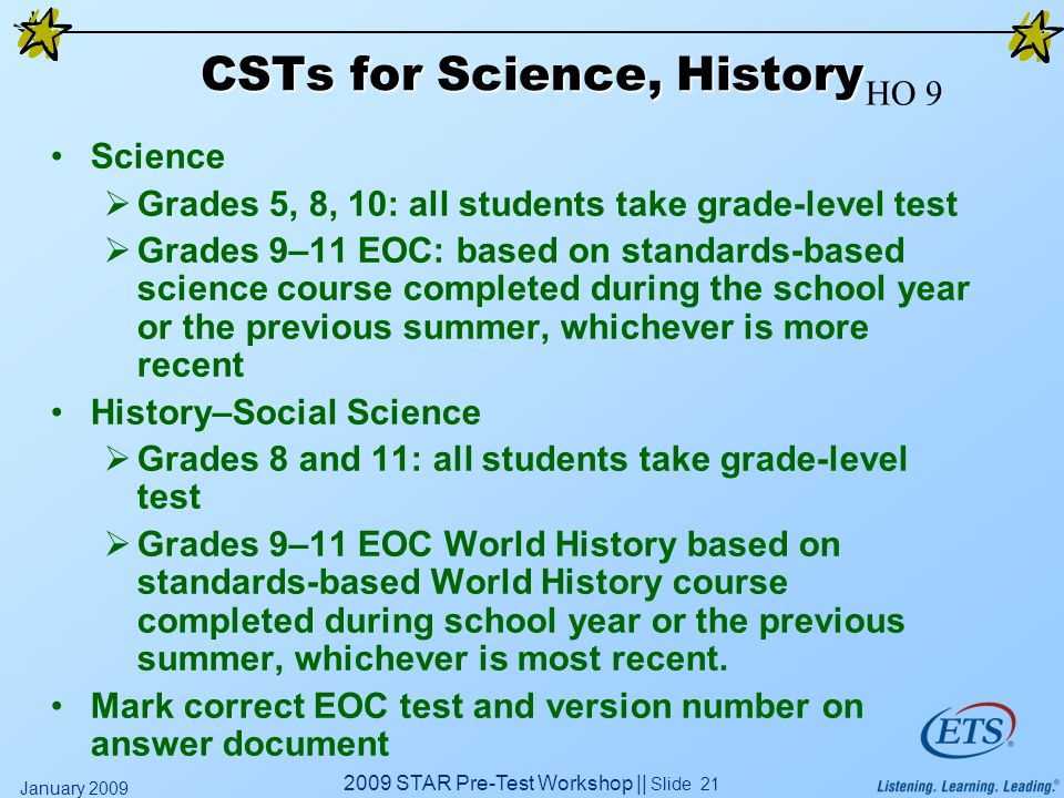 2009 STAR Pre-Test Workshop || Slide 21 January 2009 CSTs for Science, History Science  Grades 5, 8, 10: all students take grade-level test  Grades
